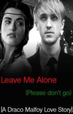 Leave Me Alone (Please Don't Go...) [A Draco Malfoy Love Story] by RealLifeIsTragic
