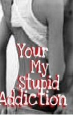 Your My Stupid Addiction by paisy16lyn