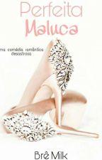 Perfeita Maluca (Em Revisão) by BreMilk