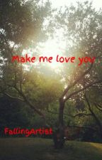 Make me love you by FallingArtist