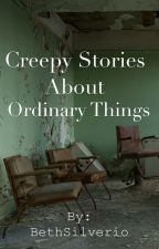 Creepy Stories About Ordinary Things by CharliSilverio