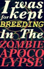 I was kept for breeding in the zombie apocalypse [ON HOLD] by LakinAleyse