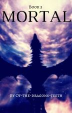 Mortal (Book 3 of series) by of-the-dragons-teeth