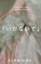「いかないで」;oikawa t. by VanillaShakELLE