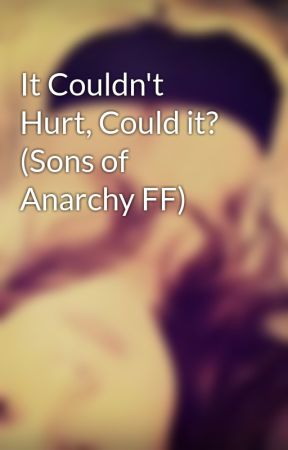 It Couldn't Hurt, Could it? (Sons of Anarchy FF) by SeizeThatBooty