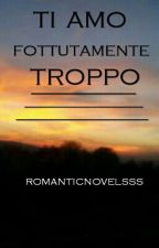 ti amo fottutamente troppo by romanticnovelsss
