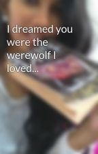 I dreamed you were the werewolf I loved... by anoushachaos