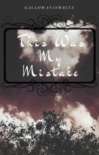 This Was My Mistake EDITNG by GallowayIsWrite