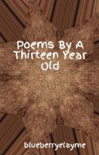 Poems By A Thirteen Year Old by blueberryelayme