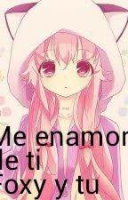 Foxy y tu | Me enamore de ti by Valekawaii172