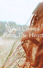 What Comes from the Heart by Exxactlyme