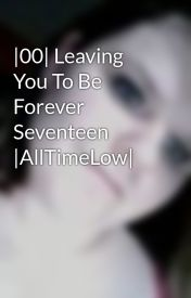 |00| Leaving You To Be Forever Seventeen |AllTimeLow| by DayDreamAwayGirl