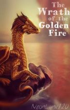 The Wrath of the Golden Fire [Book 1 of the Fire series] by NeonLynx120