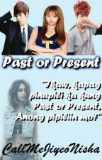 The Past or The Present [HAITUS] by CallMeJiyeoNisha