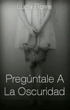 Pregúntale A La Oscuridad by Lucia_panda02