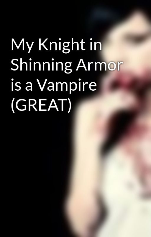 My Knight in Shinning Armor is a Vampire (GREAT) by AlicelookingOut