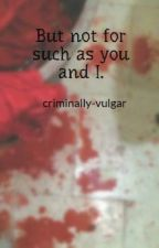 But not for such as you and I. by criminally-vulgar