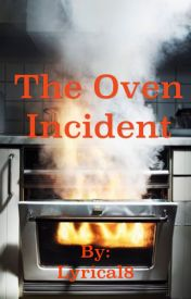 The Oven Incident by Lyrical8