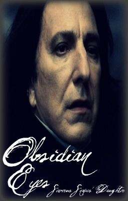 Obsidian Eyes (Harry Potter Fan-Fiction) Severus Snapes' Daughter (ON HOLD)