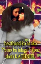 bestfriend ko at ako ??sino ba talaga?? (one shot) KATHNIEL<3 by CreatingFuture
