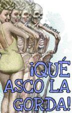 ¡QUE ASCO LA GORDA! by SayByeBae