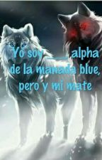 Yo soy ____, alpha de la manada blue pero y mi mate by coniiekaylovers