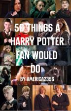 50 Things A Harry Potter Fan Would Do by america2356