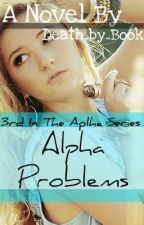 Alpha Problems (#3 of the Alpha series) by Death_by_Book
