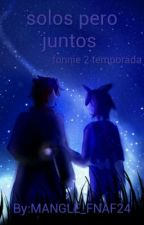 solos pero juntos [fonnie] 2 temporada by MANGLE_FNAF24