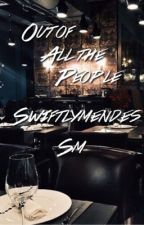 Out of All the People | s.m by swiftlymendes