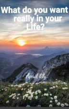 Poetry: What Do You Want In Your Life? [#watty2016 ] by April06lily