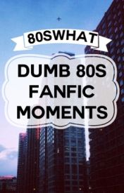 Dumb 80s Fanfic Moments by 80swhat