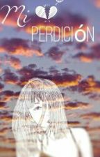 Mi Perdición (En edición) by Girll_Powerr