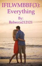 IFILWMBBF: Everything  by Rebecca212121