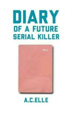 Diary Of a Future Serial Killer by ACelle1228