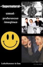 Supernatural (smut, preferences, imagines) *TAKING REQUESTS* by LukeHemmo-is-Bae