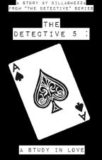 The Detective 5 : A Study In Love by DillaShezza
