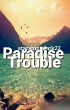 Paradise Trouble (Completed) by alicia-ms