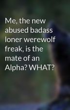Me, the new abused badass loner werewolf freak, is the mate of an Alpha? WHAT? by musicwolf19