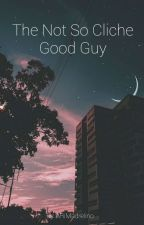 The Not So Cliché Good Guy {Sequel To The Not So Cliché Bad Boy} by ARiMadrelino
