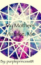 My Mothers Mistake. Me (ON HOLD!!!!!) by purpleprincess181