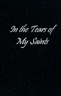In the Tears of My Saints