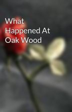 What Happened At Oak Wood by snikasluva