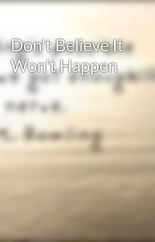 Don't Believe It Won't Happen by _FourLeafClover_