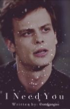 I Need You . ( A Spencer Reid Love Fan Fiction ) *Temporarily Under Editing* by omfgangiee