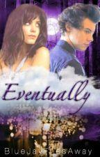 Eventually [#Wattys2015][h.s.] by BlueJayFliesAway