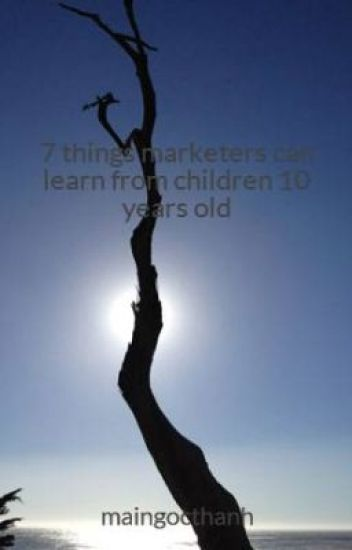 7 things marketers can learn from children 10 years old