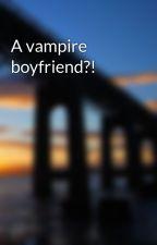 A vampire boyfriend?! by DestinyAli