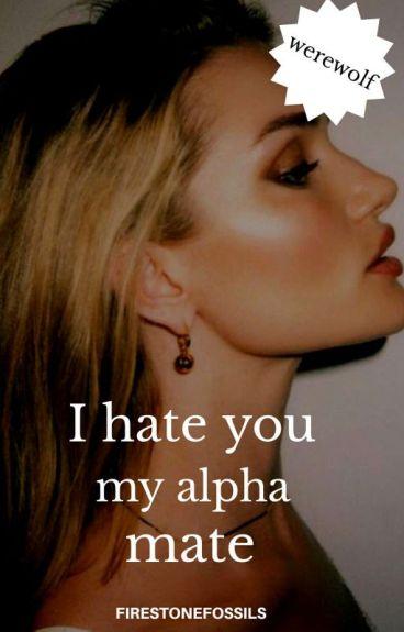 I hate you,My Alpha Mate.