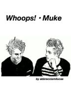 whoops! ❀ muke by abbracciamilucas